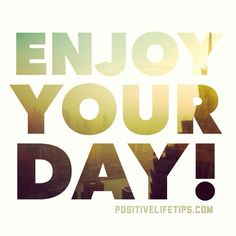 Enjoy your day!