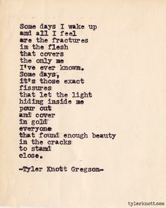 """Some days I wake up and all I feel are the fractures in the flesh that covers the only me I've ever known. Some days, it's those exact fisures that let the light hiding inside me pour out and cover in gold everyone that found enough beauty in the cracks to stand close."" --Tyler Knott Gregson"