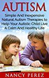 Free Kindle Book -   Autism: Simple And Inexpensive Natural Autism Therapies To Help Your  Autistic Child Live A Calm And Healthy Life (Autism, Aspergers Syndrome, ADHD, ADD, ... Therapy, Natural Therapy, Aromatherapy)