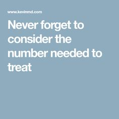 Never forget to consider the number needed to treat