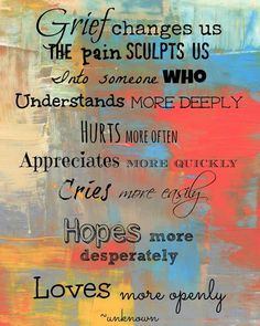 Grief changes us. The pain sculpts us into someone who understands more deeply, hurts more often, appreciates more quickly, cries more easily, hope more desperately, loves more openly.