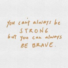 You can't always be strong, but you can always be brave.