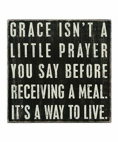 Grace isn't a little prayer you say before receiving a meal. It's a way to live.