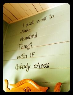 The whole feel. Painted wood wall and ceiling... and of course the sentiment of the quote. It's so true. It does help if someone cares though.