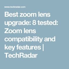Best zoom lens upgrade: 8 tested: Zoom lens compatibility and key features   TechRadar