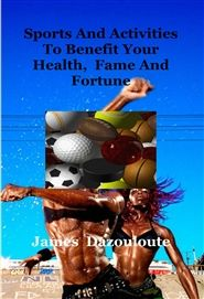 Sports And Activities To Benefit Your Health, Fame And Fortune Detail Page : TheBookPatch.com Bookstore