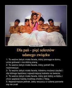 Dla pań - pięć sekretów udanego związku – 1. To ważne żebyś miała faceta, który pomaga w domu, umie gotować i ma dobrą pracę.2. To ważne żebyś miała faceta, który potrafi Cię rozśmieszyć.3. To ważne żebyś miała faceta, któremu możesz zaufać i dla którego będziesz najważniejszą kobieta na świecie.4. To ważne żebyś miała faceta, który jest dobry w łóżku i chce spędzać każdą możliwą chwile z Tobą.5. Najważniejsze jednak, żeby wszyscy ci czterej panowie się nie znali