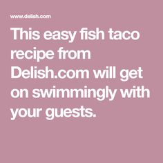 This easy fish taco recipe from Delish.com will get on swimmingly with your guests.