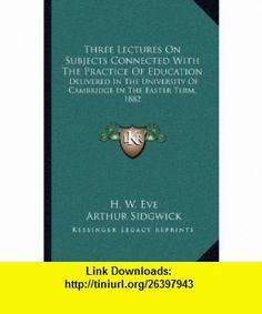 Three Lectures On Subjects Connected With The Practice Of Education Delivered In The University Of Cambridge In The Easter Term, 1882 (9781163757154) H. W. Eve, Arthur Sidgwick, Edwin A. Abbott , ISBN-10: 1163757152  , ISBN-13: 978-1163757154 ,  , tutorials , pdf , ebook , torrent , downloads , rapidshare , filesonic , hotfile , megaupload , fileserve