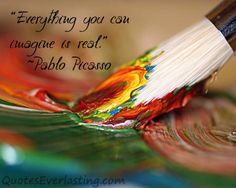 """""""Everything you can imagine is real"""" -Pablo Picasso"""