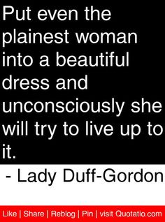 Put even the plainest woman into a beautiful dress and unconsciously she will try to live up to it. - Lady Duff-Gordon #quotes #quotations