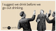 I suggest we drink before we go out drinking. #predrinks #dontyouagree