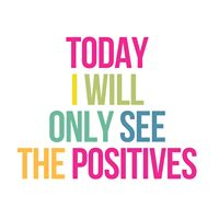Today I will only see the positives