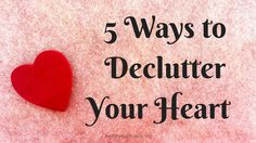 5 Ways to Declutter Your Heart http://healthyspirituality.org/5-ways-to-declutter-your-heart/