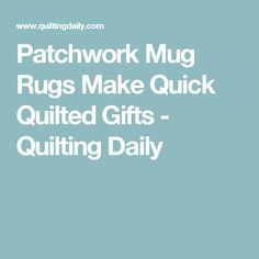 Patchwork Mug Rugs Make Quick Quilted Gifts - Quilting Daily
