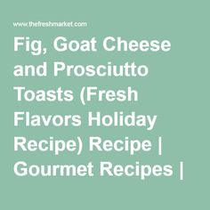 Fig, Goat Cheese and Prosciutto Toasts (Fresh Flavors Holiday Recipe) Recipe   Gourmet Recipes   The Fresh Market