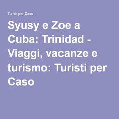 Syusy e Zoe a Cuba: Trinidad - Viaggi, vacanze e turismo: Turisti per Caso