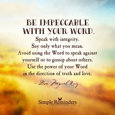 Be impeccable with your word Be impeccable with your word. Speak with integrity. Say only what you mean. Avoid using the Word to speak against yourself or to gossip about others. Use the power of your Word in the direction of truth and love. — Don Miguel Ruiz