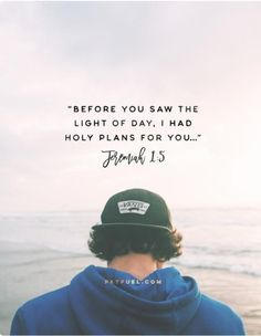 Before you saw the light of day, I had holy plans for you......Jeremiah 1:5