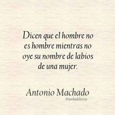 """""""Dicen que le hombre no es hombre mientras no oye su nombre  de labios de una mujer"""" — Antonio Machado"""
