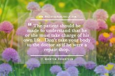 The patient should be made to understand that he or she must take charge of his own life. Don't take your body to the doctor as if he were a repair shop.  ~Quentin Regestein