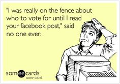 'I was really on the fence about who to vote for until I read your facebook post,' said no one ever.