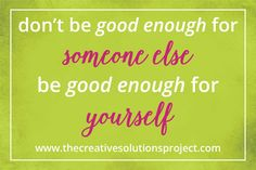 Don't be good enough for someone else, be good enough for yourself