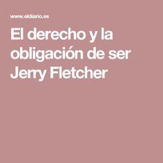 El derecho y la obligación de ser Jerry Fletcher