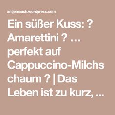 Ein süßer Kuss: 💋 Amarettini 💋 … perfekt auf Cappuccino-Milchschaum 💋 | Das Leben ist zu kurz, um schlechten Wein zu trinken!
