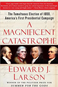 A Magnificent Catastrophe - The Tumultuous Election of 1800, America's First -  By Edward John Larson.