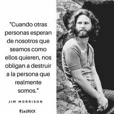 ... Jim Morrison. Cuando otras personas esperan de nosotros que seamos como ellos quieren, nos obligan a destruir a la persona que realmente somos.
