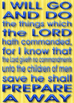 """1 Nephi 3:7   """"And it came to pass that I, Nephi, said unto my father: I will go and do the things which the Lord hath commanded, for I know that the Lord giveth no commandments unto the children of men, save he shall prepare a way for them that they may accomplish the thing which he commandeth them."""""""
