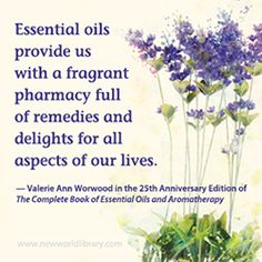 """Essential oils provide us with a fragrant pharmacy full of remedies and delights for all aspects of our lives."" - Valerie Ann Worwood in the 25th Anniversary Edition of THE COMPLETE BOOK OF ESSENTIAL OILS AND AROMATHERAPY, available now from New World Library."