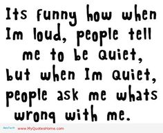 Somewhat like me.. Not loud, just like to talk... And when I'm not a Chatty Cathy they assume something's wrong haha