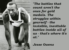 The battles that count aren't the ones for gold medals. The struggles within yourself - the invisible, inevitable battles inside all of us - that's where it's at. ~Jesse Owens