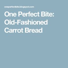 One Perfect Bite: Old-Fashioned Carrot Bread