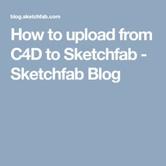 How to upload from C4D to Sketchfab - Sketchfab Blog