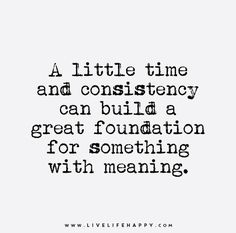 A little time and consistency can build a great foundation for something with meaning.