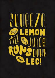 Led Zeppelin - The Lemon Song.- ha ha laugh at this lyric all the time. LOVE the Zep though!