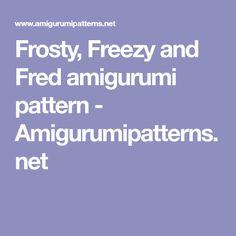Frosty, Freezy and Fred amigurumi pattern - Amigurumipatterns.net