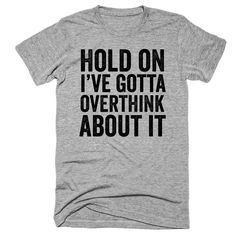 Hold on, i've gotta overthing about it t-shirt