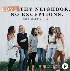 Jesus told us to love our neighbors. He didn't say to love the ones we agree with, the ones who look like us, or the ones who treat us the best. He said to love our neighbors. Period. No exceptions.