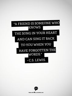 """""""A friend is someone who knows the song in your heart and can sing it back to you when you have forgotten the words.""""  - C.S. Lewis."""