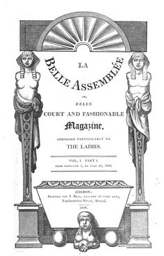 La Belle Assemblée, via Rachel Knowles at Regency History. La Belle Assemblée - a ladies' magazine published from 1806 to 1832 which was particularly known for its high quality engravings and fashion plates.
