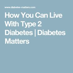 How You Can Live With Type 2 Diabetes      Diabetes Matters