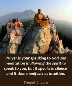 Prayer is your speaking to God and meditation is allowing the spirit to speak to you, but it speaks in silence and it then manifests as intuituion. ~ Deepak Chopra