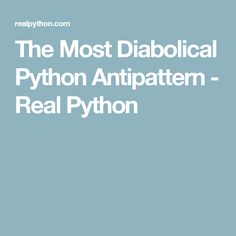 The Most Diabolical Python Antipattern - Real Python