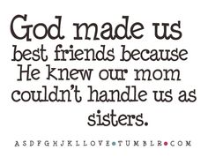 God made us best friends because He knew our mom couldn't handle us as sisters. ;-) @Britney Chickenpow Robertson
