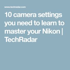 10 camera settings you need to learn to master your Nikon | TechRadar