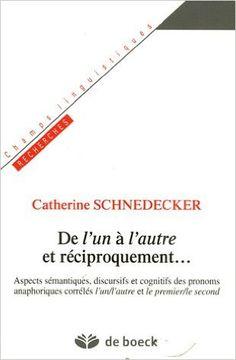 """De l'un à l'autre et réciproquement__ : aspects sémantiques, discursifs et cognitifs des pronoms anaphoriques corrélés """"l'un/l'autre"""" et """"le premier/le second"""" / Catherine Schnedecker Publicación Bruxelles : De Boeck-Duculot, cop. 2006"""